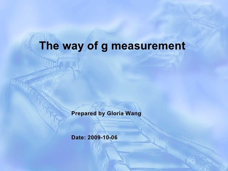 Prepared by Gloria Wang Date: 2009-10-06 The way of g measurement