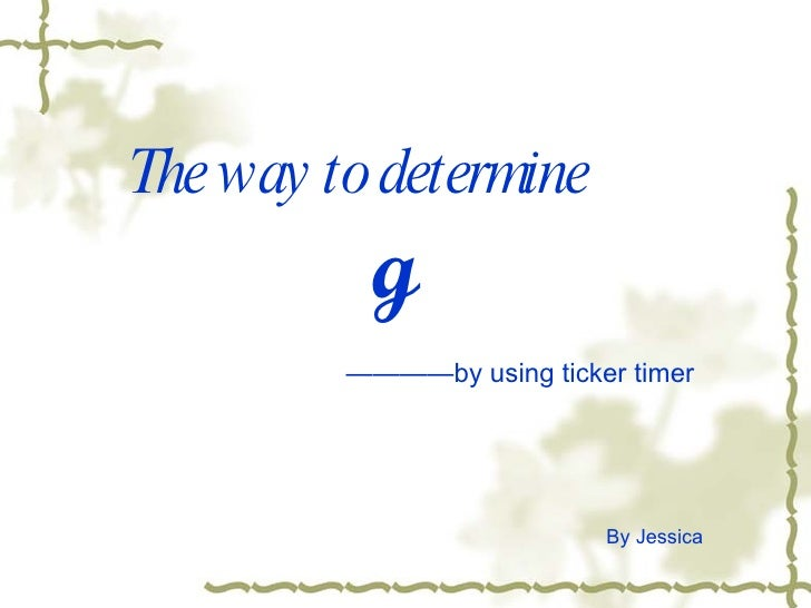 The way to determine g By Jessica ———— by using ticker timer