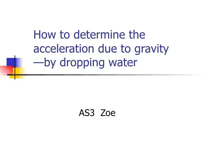 How to determine the acceleration due to gravity —by dropping water  AS3  Zoe