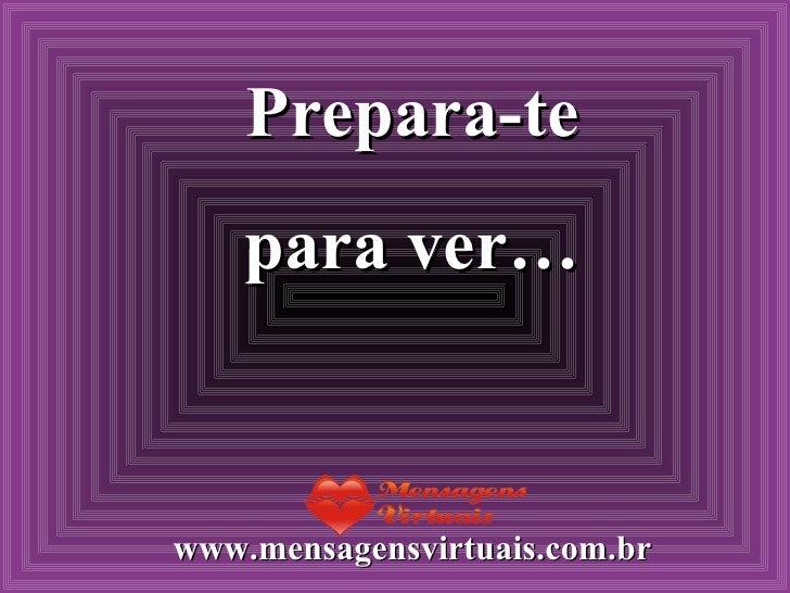 Prepara-te para ver… www.mensagensvirtuais.com.br