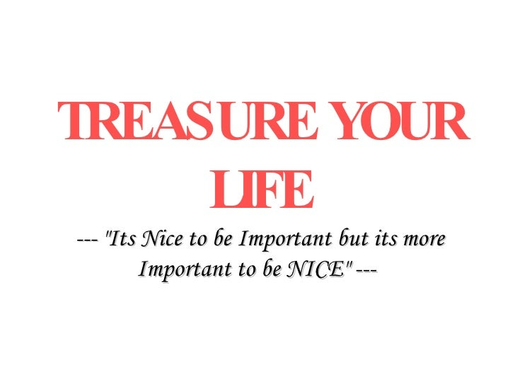 """TREASURE YOUR LIFE --- """"Its Nice to be Important but its more Important to be NICE"""" ---"""