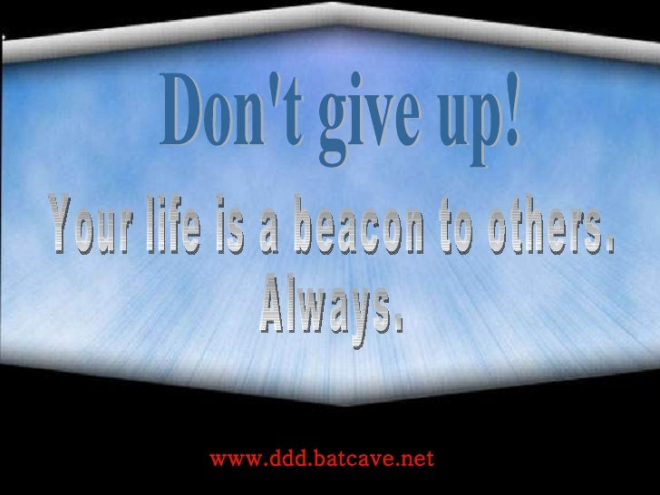 Don't give up! Your life is a beacon to others.  Always. www.ddd.batcave.net