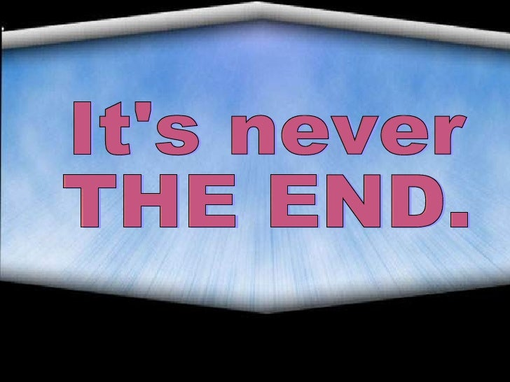 It's never  THE END.