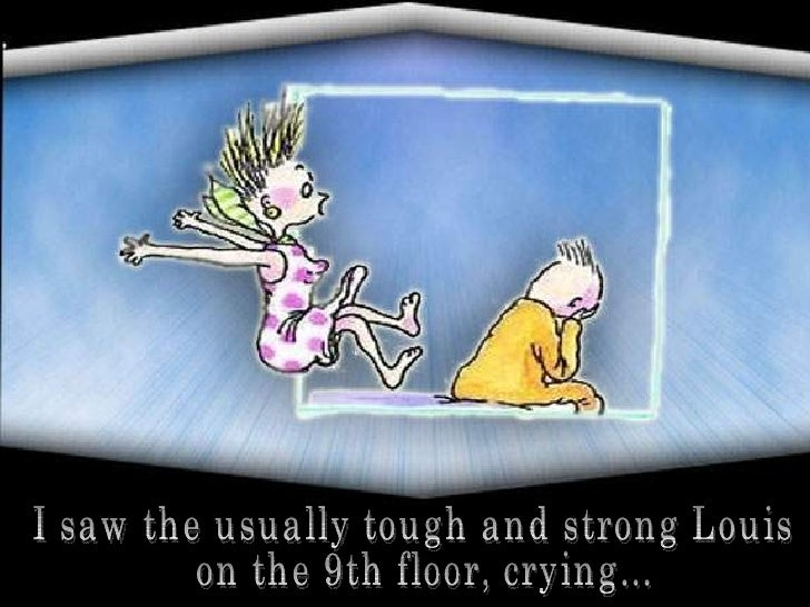 I saw the usually tough and strong Louis on the 9th floor, crying...