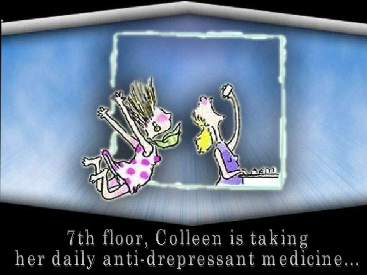 7th floor, Colleen is taking  her daily anti-drepressant medicine...