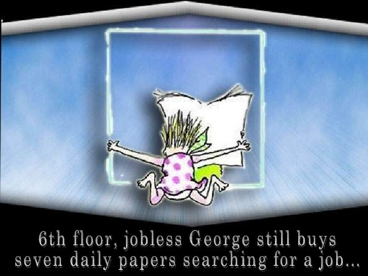 6th floor, jobless George still buys  seven daily papers searching for a job...