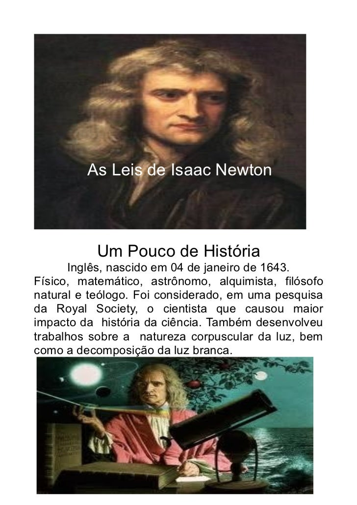 As Leis de Isaac Newton           Um Pouco de História      Inglês, nascido em 04 de janeiro de 1643.Físico, matemático, a...