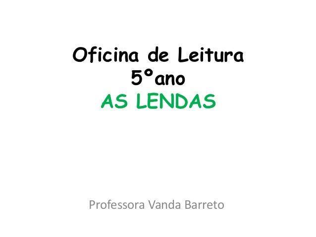 Oficina de Leitura 5ºano AS LENDAS Professora Vanda Barreto