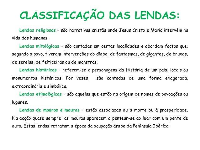 CLASSIFICAÇÃO DAS LENDAS: Lendas religiosas – são narrativas cristãs onde Jesus Cristo e Maria intervêm na vida dos humano...
