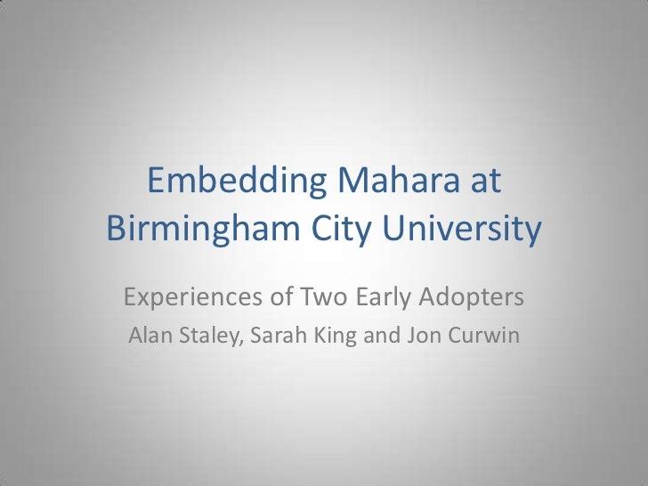 Embedding Mahara atBirmingham City University Experiences of Two Early Adopters Alan Staley, Sarah King and Jon Curwin
