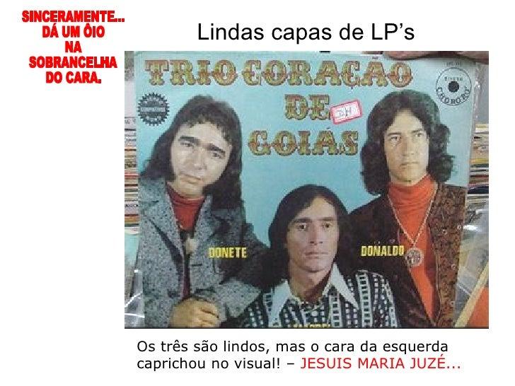 Os três são lindos, mas o cara da esquerda caprichou no visual! –  JESUIS MARIA JUZÉ... Lindas capas de LP's SINCERAMENTE....