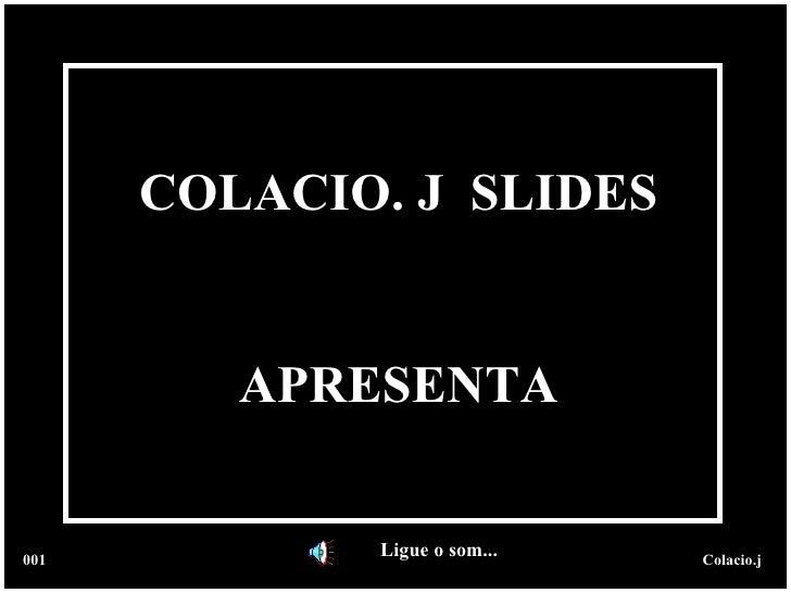 COLACIO. J  SLIDES APRESENTA Ligue o som... 001 Colacio.j