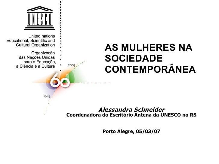 AS MULHERES NA SOCIEDADE CONTEMPORÂNEA Alessandra Schneider Coordenadora do Escritório Antena da UNESCO no RS Porto Alegre...
