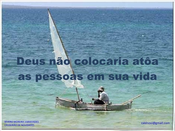 SEVERO MOREIRA VARIEDADES CALDEIRÃO DE NOVIDADES [email_address] Deus não colocaria atôa as pessoas em sua vida