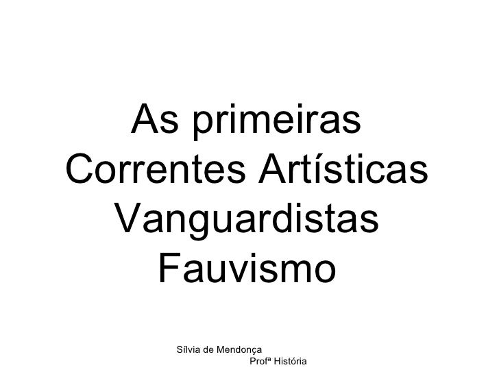 As primeiras Correntes Artísticas Vanguardistas Fauvismo Sílvia de Mendonça  Profª História