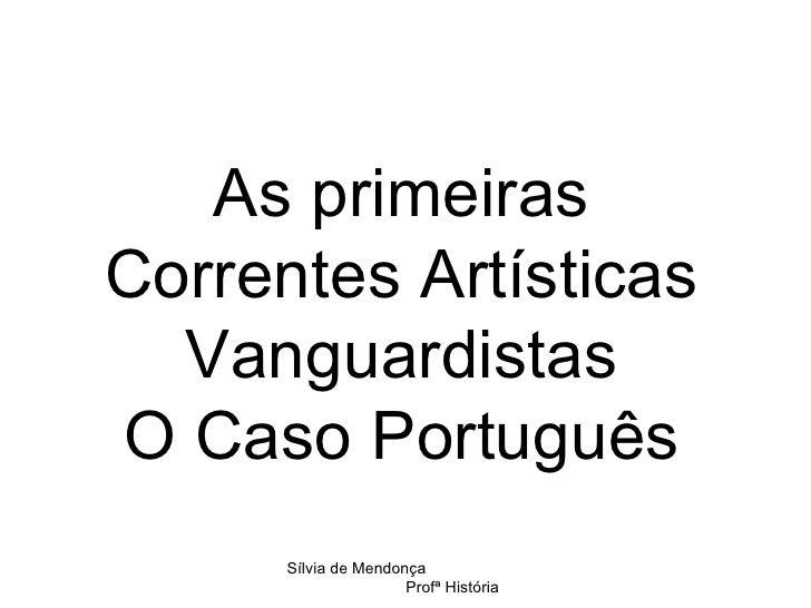 As primeiras Correntes Artísticas Vanguardistas O Caso Português Sílvia de Mendonça  Profª História