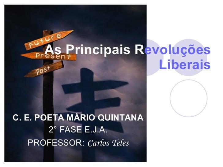 As Principais R evoluções   Liberais C. E. POETA MÁRIO QUINTANA 2° FASE E.J.A. PROFESSOR:   Carlos Teles