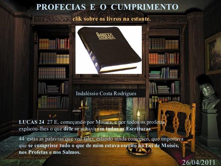 PROFECIAS  E  O  CUMPRIMENTO 26/04/2011 clik sobre os livros na estante. LUCAS 24  27 E, começando por Moisés, e por todo...