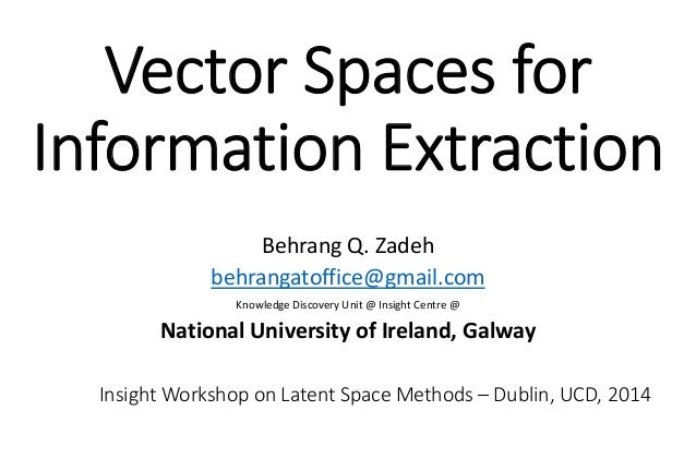 Vector Spaces for  Information Extraction Behrang Q. Zadeh behrangatoffice@gmail.com Knowledge Discovery Unit @ Insight Ce...