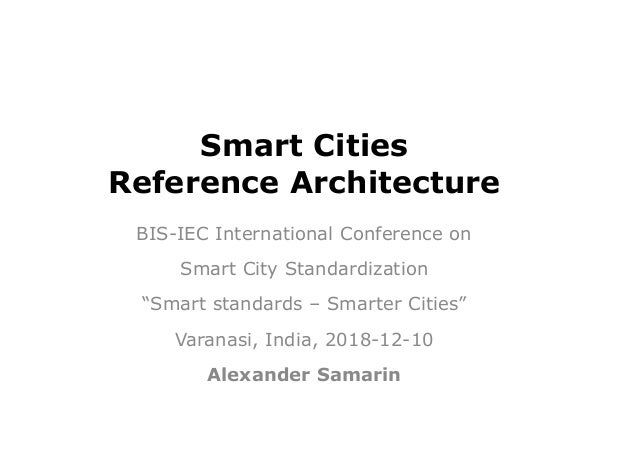 """Smart Cities Reference Architecture BIS-IEC International Conference on Smart City Standardization """"Smart standards – Smar..."""