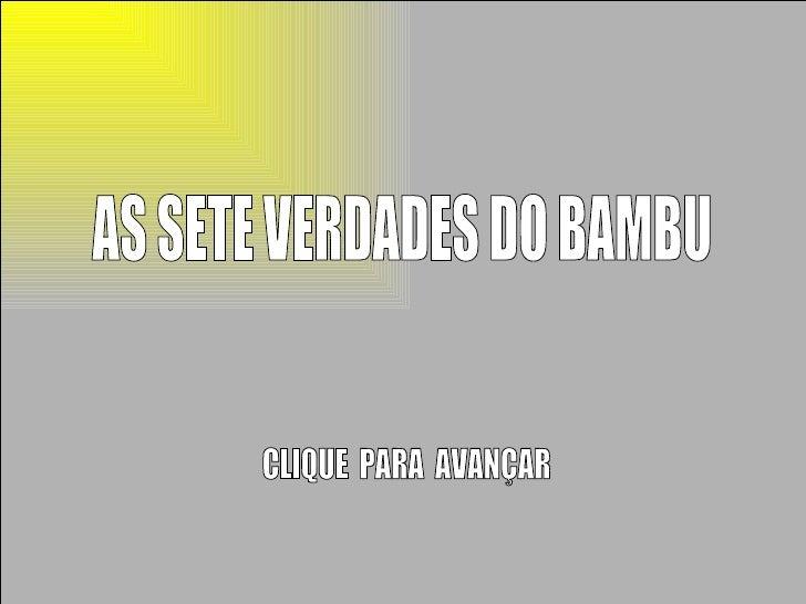 AS SETE VERDADES DO BAMBU CLIQUE  PARA  AVANÇAR