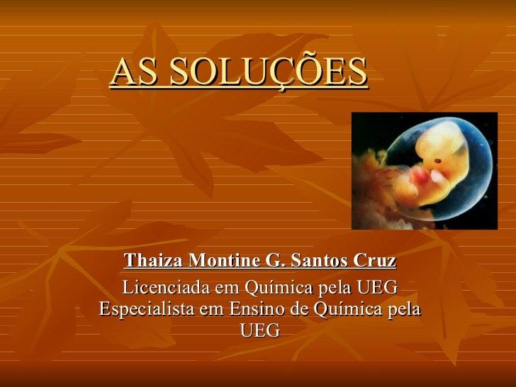 AS SOLUÇÕES   Thaiza Montine G. Santos Cruz Licenciada em Química pela UEG Especialista em Ensino de Química pela UEG