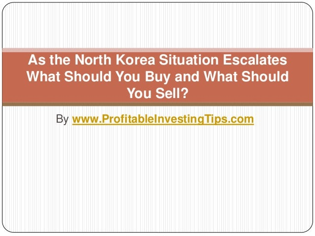 By www.ProfitableInvestingTips.com As the North Korea Situation Escalates What Should You Buy and What Should You Sell?