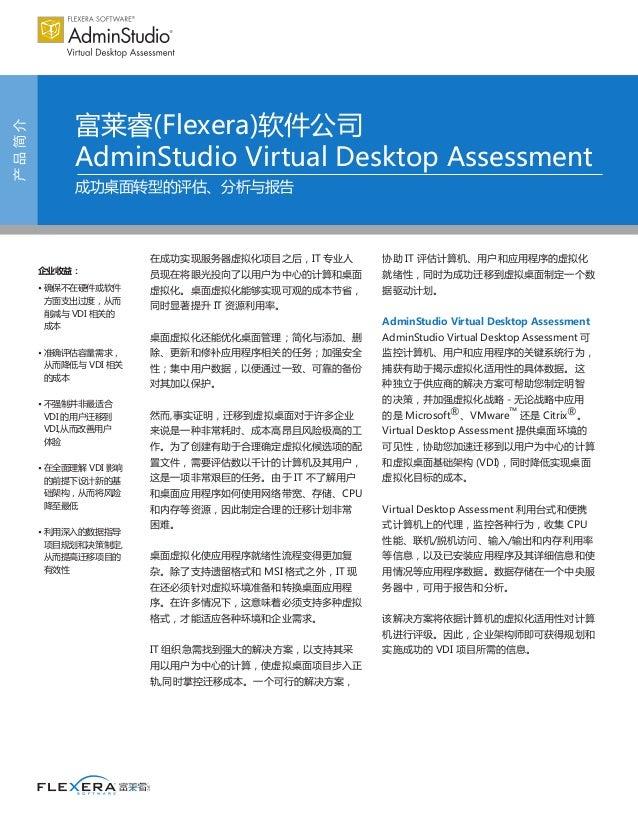 产品简介 富莱睿(Flexera)软件公司 AdminStudio Virtual Desktop Assessment 成功桌面转型的评估、分析与报告 企业收益: • 确保不在硬件或软件 方面支出过度,从而 削减与 VDI 相关的 成本 • ...