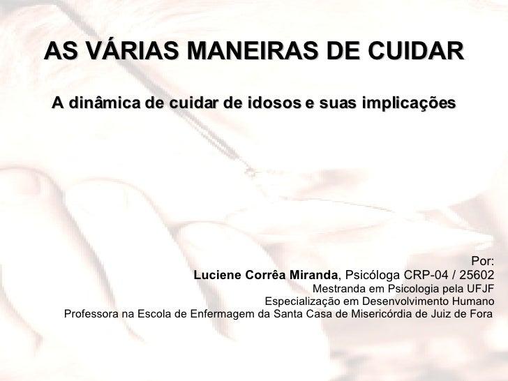 AS VÁRIAS MANEIRAS DE CUIDAR A dinâmica de cuidar de idosos e suas implicações  Por: Luciene Corrêa Miranda , Psicóloga C...