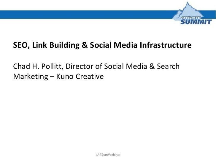 SEO, Link Building & Social Media Infrastructure Chad H. Pollitt, Director of Social Media & Search Marketing – Kuno Creat...