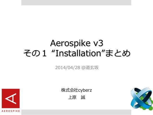 "Aerospike v3 その1 ""Installation""まとめ 2014/04/28 @道玄坂 株式会社cyberz 上原 誠"