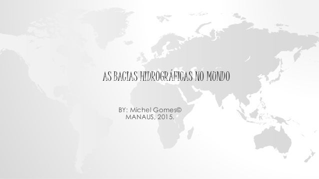 AS BACIAS HIDROGRÁFICAS NO MUNDO BY: Michel Gomes© MANAUS, 2015.
