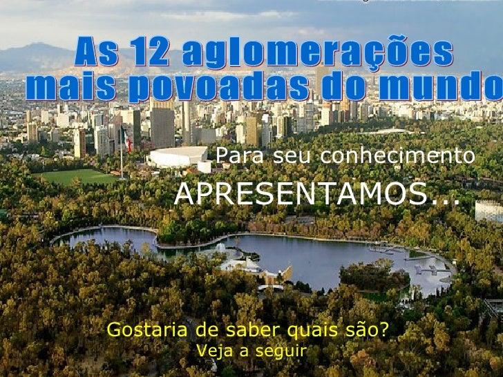 Gostaria de saber quais são?  Veja a seguir As 12 aglomerações mais povoadas do mundo APRESENTAMOS... Para seu conhecimento