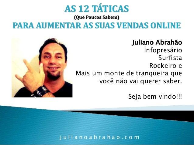 AS 12 TÁTICAS (Que Poucos Sabem)  PARA AUMENTAR AS SUAS VENDAS ONLINE Juliano Abrahão Infopresário Surfista Rockeiro e Mai...