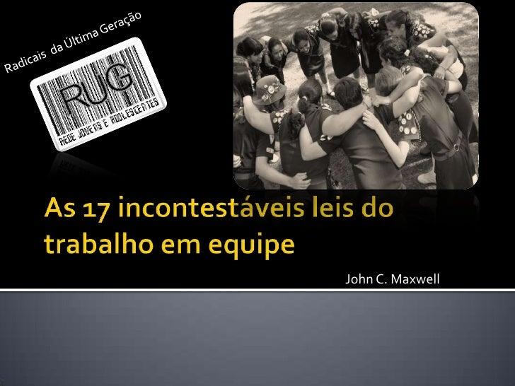 As 17 incontestáveis leis dotrabalho em equipe<br />Radicais  da Última Geração <br />John C. Maxwell<br />