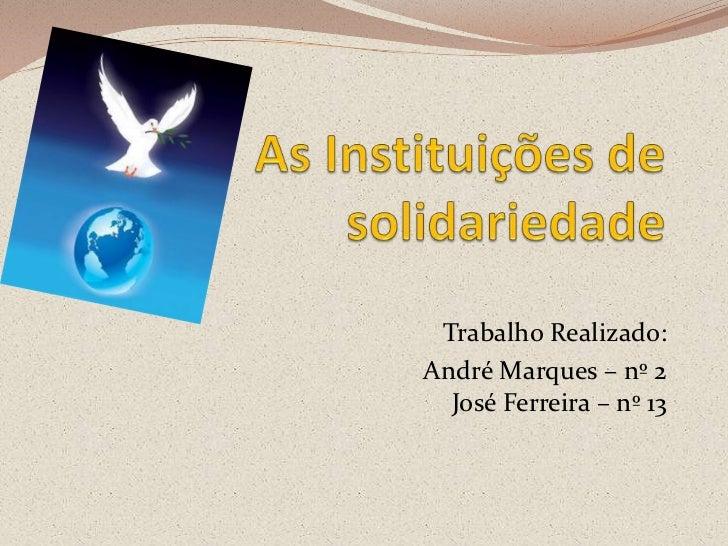 As Instituições de solidariedade<br />Trabalho Realizado: <br />André Marques – nº 2José Ferreira – nº 13<br />