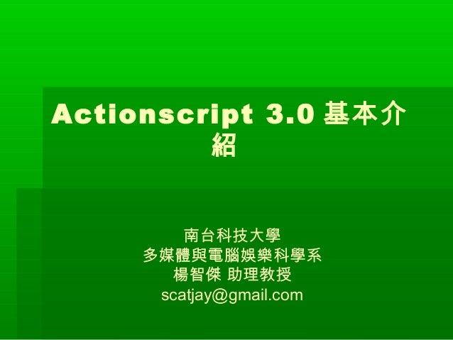 Actionscript 3.0 基本介 紹 南台科技大學 多媒體與電腦娛樂科學系 楊智傑 助理教授 scatjay@gmail.com