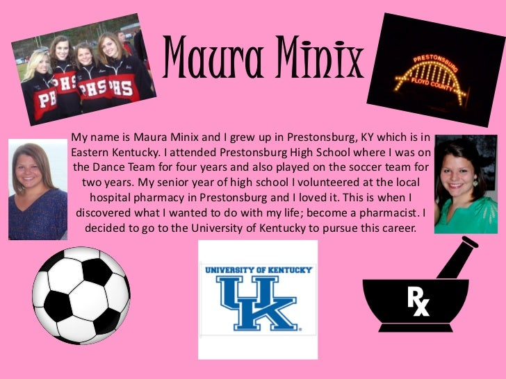 My name is Maura Minix and I grew up in Prestonsburg, KY which is inEastern Kentucky. I attended Prestonsburg High School ...