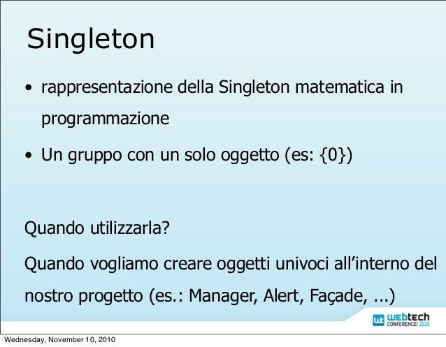 Singleton • rappresentazione della Singleton matematica in programmazione • Un gruppo con un solo oggetto (es: {0}) Quando...