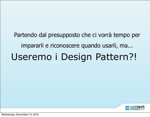Useremo i Design Pattern?! Partendo dal presupposto che ci vorrà tempo per impararli e riconoscere quando usarli, ma... We...