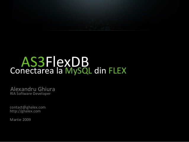 AS3FlexDBConectarea la MySQL din FLEX Alexandru Ghiura RIA Software Developer contact@ghalex.com http://ghalex.com Martie ...