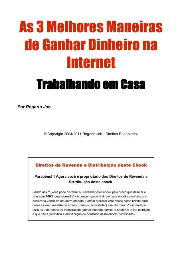 As 3 Melhores Maneirasde Ganhar Dinheiro naInternetTrabalhando em CasaPor Rogerio Job© Copyright 2004/2011 Rogerio Job - D...