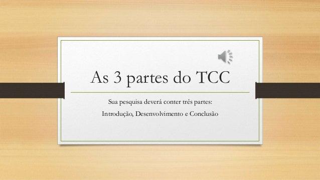 As 3 partes do TCC Sua pesquisa deverá conter três partes: Introdução, Desenvolvimento e Conclusão