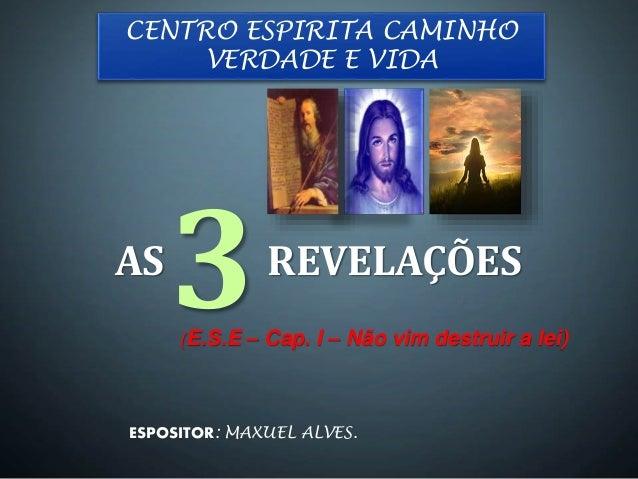 AS REVELAÇÕES (E.S.E – Cap. I – Não vim destruir a lei) 3 CENTRO ESPIRITA CAMINHO VERDADE E VIDA ESPOSITOR: MAXUEL ALVES.