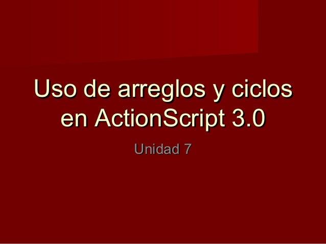Uso de arreglos y ciclosUso de arreglos y ciclos en ActionScript 3.0en ActionScript 3.0 Unidad 7Unidad 7