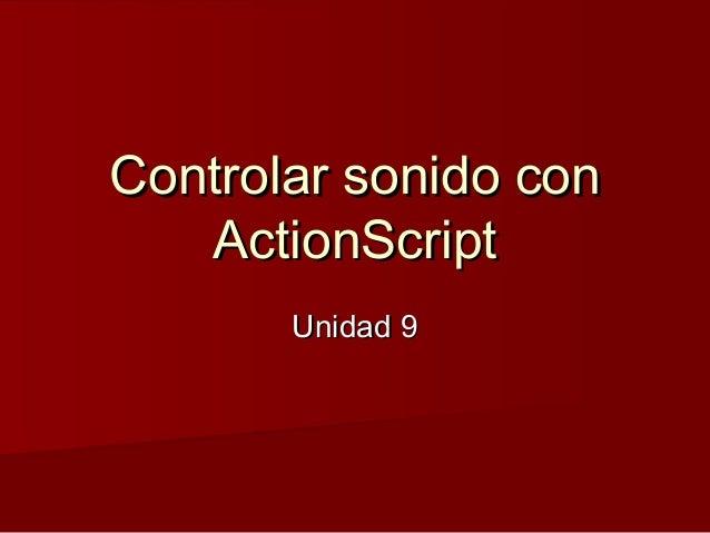 Controlar sonido conControlar sonido con ActionScriptActionScript Unidad 9Unidad 9