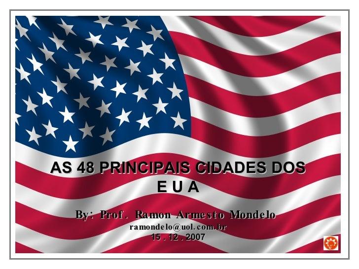 AS 48 PRINCIPAIS CIDADES DOS E U A By: Prof. Ramon Armesto Mondelo  [email_address] 15 . 12 . 2007