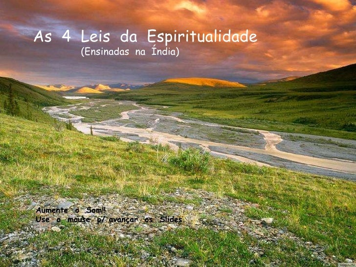 As  4  Leis  da  Espiritualidade (Ensinadas  na  Índia) Aumente  o  Som!! Use  o  mouse  p/ avançar  os  Slides.