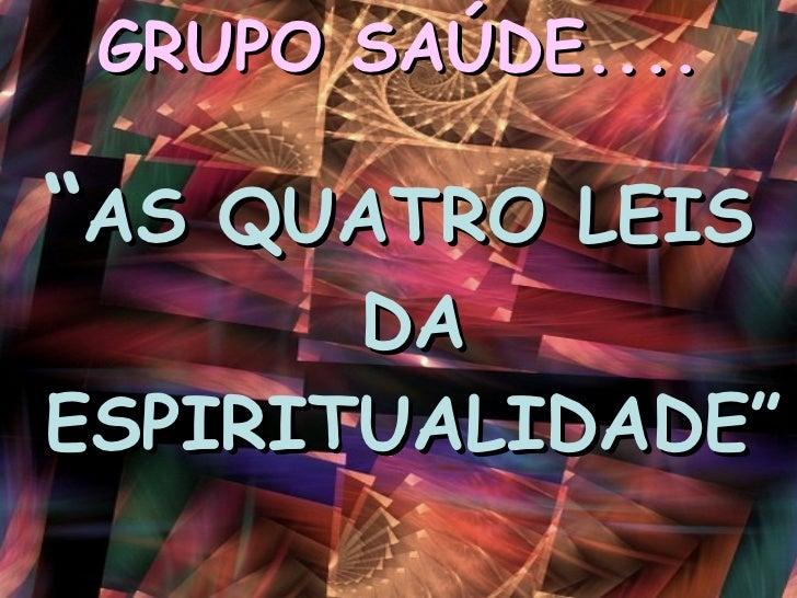 """GRUPO SAÚDE.... <ul><li>"""" AS QUATRO LEIS DA ESPIRITUALIDADE""""  </li></ul>"""