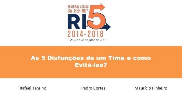 As 5 Disfunções de um Time e como Evitá-las? Rafael Targino Pedro Cortez 26, 27 e 28 de julho de 2018 Maurício Pinheiro